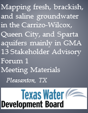 Mapping fresh, brackish, and saline groundwater in the Carrizo-Wilcox, Queen City, and Sparta aquifers mainly in GMA 13 Stakeholder Advisory Forum 1 - Pleasanton, TX Meeting Materials
