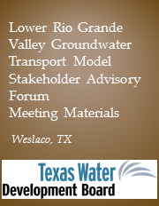 Lower Rio Grande Valley Groundwater Transport Model Stakeholder Advisory Forum - Weslaco, TX Meeting Materials