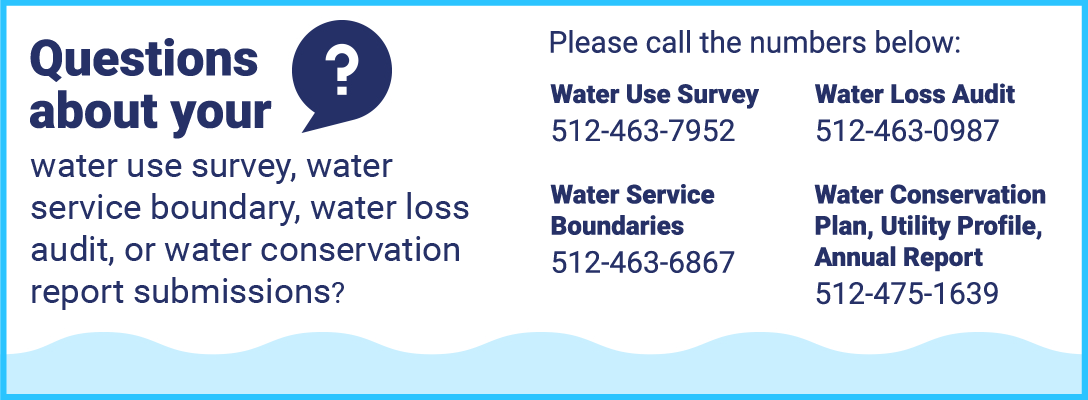 Questions about your water use survey, water service boundary, water loss audit, or water conservation report submissions? Please call the numbers below: Water Use Survey 512-463-7952; Water Loss Audit 512-463-0987; Water Service Boundaries 512-463-6867; Water Conservation Plan, Utility Profile, Annual Report 512-475-1639